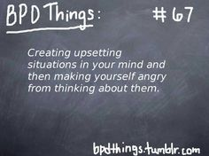 "BPD Chalkboard Things:  ""Creating upsetting situations in your mind and THEN MAKING YOURSELF ANGRY FROM THINKING ABOUT THEM."""