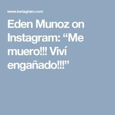 "Eden Munoz on Instagram: ""Me muero!!! Viví engañado!!!"""