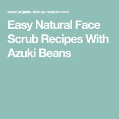 Easy Natural Face Scrub Recipes With Azuki Beans