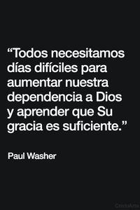 """""""Todos necesitamos días difíciles para aumentar nuestra dependencia a Dios y aprender que Su gracia es suficiente."""" - Paul Washer."""