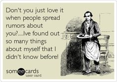 Don't you just love it when people spread rumors about you?.....I've found out so many things about myself that I didn't know before!