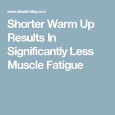 Shorter Warm Up Results In Significantly Less Muscle Fatigue