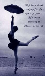 Life isn´t about waiting for the storm to pass. It´s about learning to dance in the rain