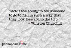 I need to get me some of dat Tact is the ability to tell someone to go to hell in such a way that they look forward to the trip. - Winston Churchill Quote