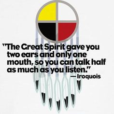 "Fabulous Iroquois Quote -=- ""The Great Spirit Gave You Two Ears and Only One Mouth, So You Can Talk Half as Much as You Listen."""