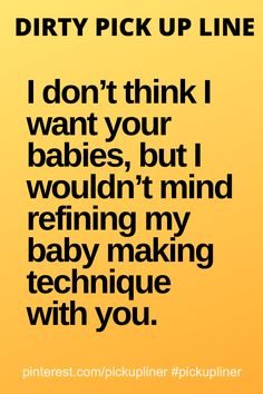 Dirty pickup line: I don't think I want your babies, but I wouldn't mind refining my baby making technique with you. Cringy Pick Up Lines, Pick Up Line Jokes, Pick Up Lines Cheesy, Pick Up Lines Funny, Freaky Quotes, Funny Quotes, Funny Memes, Funny Pics, Funny Stuff
