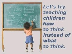 Let's try teaching children HOW to think instead of WHAT to think.