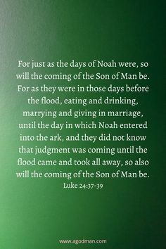 For just as the days of Noah were, so will the coming of the Son of Man be. For as they were in those days before the flood, eating and drinking, marrying and giving in marriage, until the day in which Noah entered into the ark, and they did not know that judgment was coming until the flood came and took all away, so also will the coming of the Son of Man be. Luke 24:37-39