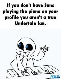 :3 if you DON'T have sans playing the piano on your profile,you aren't a true Undertale fan :3