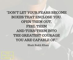 """Don't let your fears become boxes that enclose you. Open them out, feel them and turn them into the greatest courage you are capable of""  - Shah Rukh Khan"