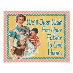 Remember Mom saying this?  We'll Just Wait For Your Father to get home (page of momisms)