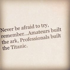 Never be afraid to try, remember...Amateurs built the ark, Professionals built the Titanic.