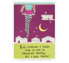 Life without a little risk is not an adventure darling, it's a darn shame!