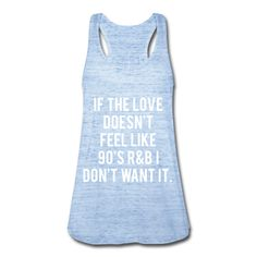 If The Love Doesn't Feel Like 90's R&B I Don't Want It, Women's Flowy Tank Top by Bella