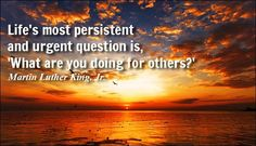 Quote of Day. January 17, 2015 Life's most persistent and urgent question is, 'What are you doing for others?'  - Martin Luther King, Jr.
