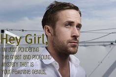 Thanks ryan gosling. That is exactly what I needed to hear!