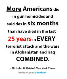 ~ Nicholas D. Kristof.  And somehow we do not have an epidemic on our hands?  Or blood?  We should be ashamed of how callously WE THE PEOPLE are treated and sacrificed, because of the NRA and their lobbyists.  Way to go, guys, way to go!