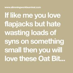 If like me you love flapjacks but hate wasting loads of syns on something small then you will love these Oat Bites. At just 2 syns for the whole lot you won't be disappointed. The best part is that if you are in a rush - they only take 5 minutes in the microwave! You can also cook them in Slimming World Flapjack, Low Syn Cakes, Slimming World Tips, Flapjack Recipe, Biscuit Cake, Healthy Treats, Healthy Food, No Cook Meals, Raisin