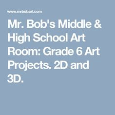 Mr. Bob's Middle & High School Art Room: Grade 6 Art Projects. 2D and 3D.