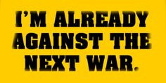 I'm already against the next war.