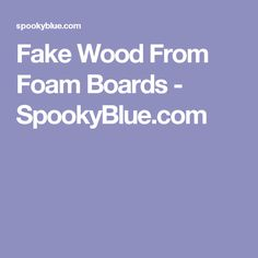 Fake Wood From Foam Boards - SpookyBlue.com