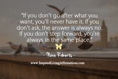 If you don't go after what you want, you'll never have it. If you don't ask, the answer is always no. If you don't step forward, you're always in the same place.  – Nora Roberts