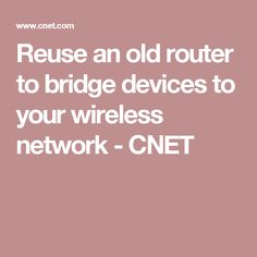 Reuse an old router to bridge devices to your wireless network - CNET
