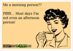 Me+a+morning+person??  Pfffft...+Most+days+I'm+ not+even+an+afternoon+ person!