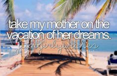 She would love Tahiti or the Maldives!