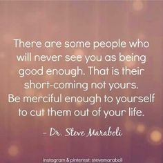 """ There are some people who will never see you as being good enough. That is their short- coming, not yours. Be merciful enough to yourself to cut them out of your life."" ~ Steve Maraboli. #relationships #SelfCare #quote"