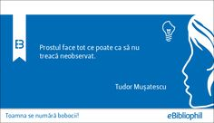 """""""Prostul face tot ce poate ca să nu treacă neobservat."""" Tudor Mușatescu"""
