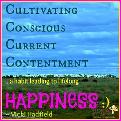 A habit leading to lifelong Happiness;  Cultivating  Conscious  Current  Contentment   ~ Vicki Hadfield  FitnessForFemales.com.au