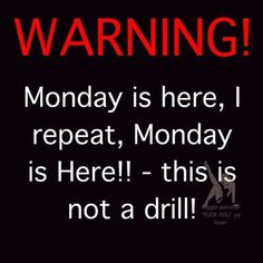 warning... Monday is here!