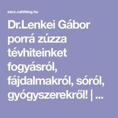Dr.Lenkei Gábor porrá zúzza tévhiteinket fogyásról, fájdalmakról, sóról, gyógyszerekről! | Zacc - minden, ami már leülepedett bennem... Kids And Parenting, Diet Recipes, The Cure, Health, Minden, Diet Foods, Salud, Health Care, Dieting Foods