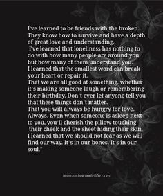so true ~I've learned to be friends with the broken. They know how to survive and have a depth of great love and understanding. I've learned that loneliness has nothing to do with how many people are around you but how many of them understand you. I learned that the smallest word can break your heart or repair it.. #quotes #wisdom #inspiration <3