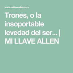 Trones, o la insoportable levedad del ser... | MI LLAVE ALLEN