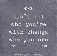 don't let who you're with change who you are