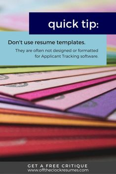 Resume Quick Tip: Avoid using resume templates. Applicant Tracking software can't read PDF documents, heavy graphic designs, icons, or other qualities often found on resume templates. Find out if your resume is working with a free critique from our Certified Professional Resume Writers | Off The Clock Resumes