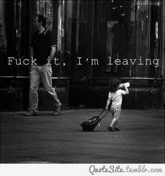 Fuck it. I'm leaving..