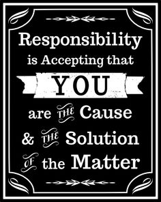 """Responsibility is accepting that you are the cause and the solution of the matter."""