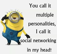 You call it multiple personalities, I call it social networking in my head! - minion