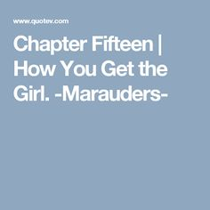 Chapter Fifteen | How You Get the Girl. -Marauders-