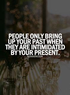 People Only Bring Up Your Past When They Are Intimidated By Your Present