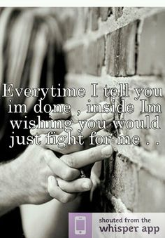 Everytime I tell you im done , inside Im wishing you would just fight for me . .