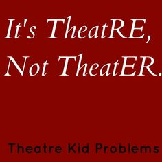 Ok, let me just take a moment to explain this so that my pretentious fellow theatre kids and those who are outside of the theatre world can all be happy and not injure each other. THEATRE is a concept, it's something you DO. Acting, singing, dancing, musicals, plays, etc. a THEATER is where all of these things take place. in short, a THEATER is the place where you do THEATRE. ok, thank you.