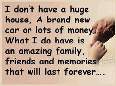 I do have amazing family, friends and memories that will last forever. Blessed