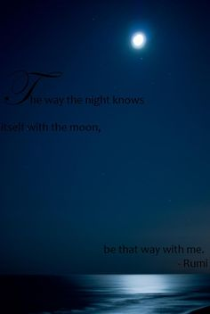 The way the night knows itself with the moon... be that way with me. ~Rumi