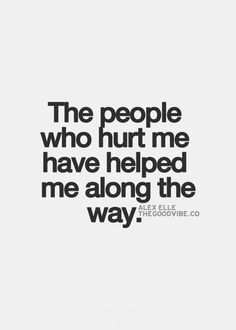The people who hurt me have helped me along the way.