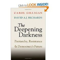 The Deepening Darkness: Patriarchy, Resistance, and Democracy's Future - Carol Gilligan (Author), David A. J. Richards (Author). Why is America again unjustly at war? Why is its politics distorted by wedge issues like abortion and gay marriage? Why is anti-Semitism still so powerfully resurgent? Such contradictions within democracies arise from a patriarchal psychology still alive in our personal and political lives in tension with the equal voice that is the basis of democracy....
