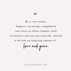 Be a real woman. Support, encourage, compliment and cheer on fellow females, both in business and your personal life. And do it all with an inspiring amount of love and grace. #Quote #Womanhood